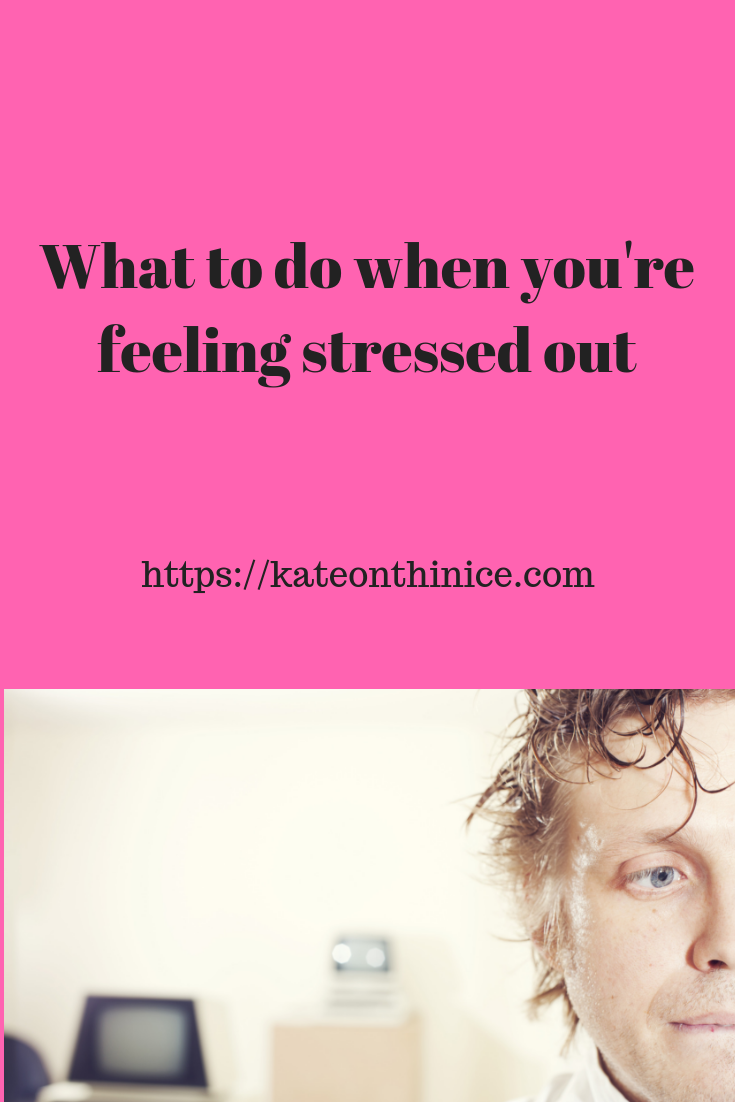 What To Do When You're Feeling Stressed Out